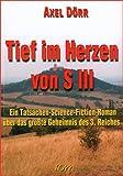 Tief im Herzen von S III. Ein Tatsachen-Science-Fiction-Roman über das größte Geheimnis des 3. Reiches