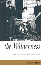 Three Against the Wilderness (Classics West): A Gripping Memoir of a Pioneering Family in the Chilcotin - A Classic (Classics West Collection)