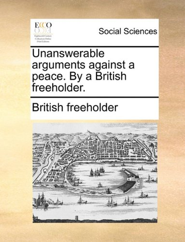 Unanswerable arguments against a peace. By a British freeholder.