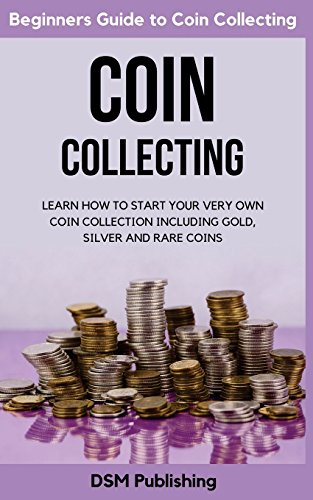 Coin Collecting: Learn How to Start Your Very Own Coin Collection Including Gold, Silver and Rare Coins -