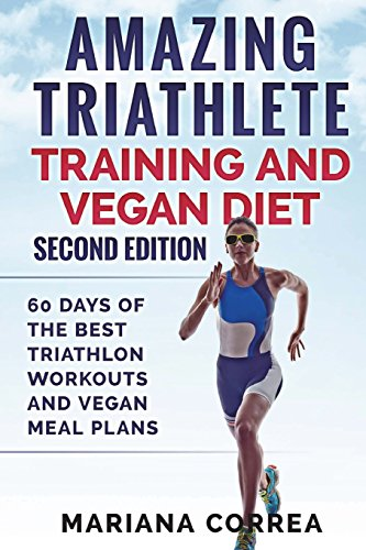 AMAZING TRIATHLETE TRAINING And VEGAN DIET SECOND EDITION: 60 DAYS Of THE BEST TRIATHLON WORKOUTS AND VEGAN MEAL PLANS por Mariana Correa