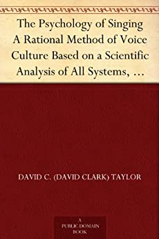The Psychology of Singing A Rational Method of Voice Culture Based on a Scientific Analysis of All Systems, Ancient and Modern (English Edition) par [Taylor, David C. (David Clark)]