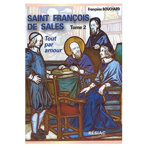 Saint François de Sales, Quand le coeur de Dieu fait chanter la vie : Tome 2, Tout par amour