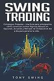 Swing Trading: Estrategias Probadas-Una Guía para principiantes,Cómo comenzar a crear Ingresos Pasivos en Opciones, Acciones y Mercado de Divisas en el día a día para ganarse la vida. Spanish Edition