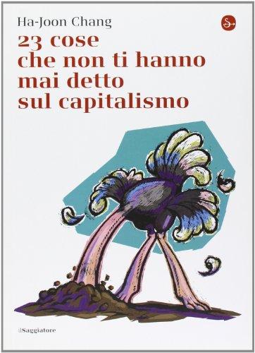 23 cose che non ti hanno mai detto sul capitalismo di Ha-Joon Chang,L. Fantacci,R. Fantacci