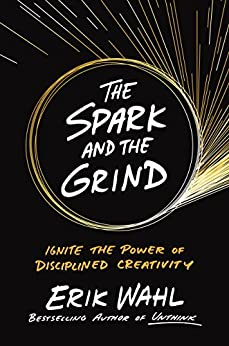 The Spark and the Grind: Ignite the Power of Disciplined Creativity by [Wahl, Erik]