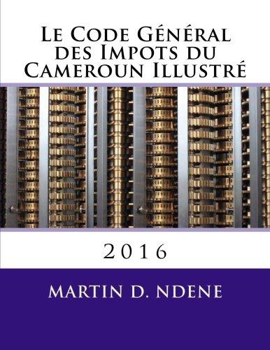 Le Code General des Impots du Cameroun Illustre: 2016 par Mr Martin Dieudonne Ndene Mr
