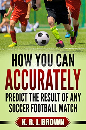 HOW YOU CAN ACCURATELY PREDICT THE RESULT OF ANY SOCCER FOOTBALL MATCH (English Edition) por K. R. J.  BROWN