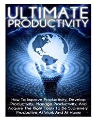 Ultimate Productivity: How To Improve Productivity, Develop Productivity, Manage Productivity, And Acquire The Right Tools To Be Supremely Productive At Work And At Home