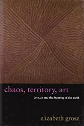 Chaos, Territory, Art Deleuze and the Framing of the Earth: Deleuze and the Framing of the Earth (The Wellek Library Lectures): Deleuze and the Framing of the Earth (The Wellek Library Lectures)