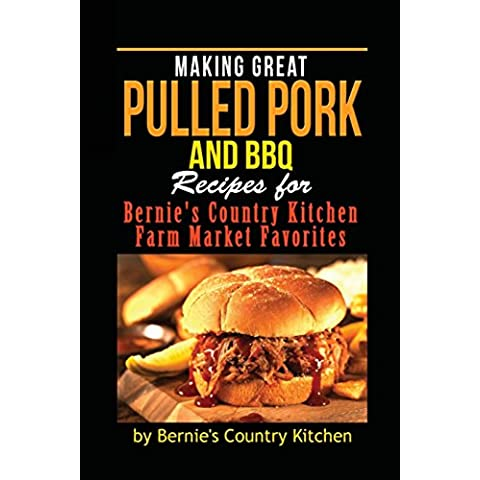Making Great Pulled Pork and Bbq: Recipes for Bernie's Country Kitchen Farm Market Favorites: Volume
