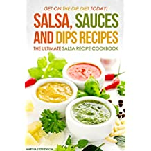 Salsa, Sauces and Dips Recipes - The Ultimate Salsa Recipe Cookbook: Get On The Dip Diet Today! (English Edition)