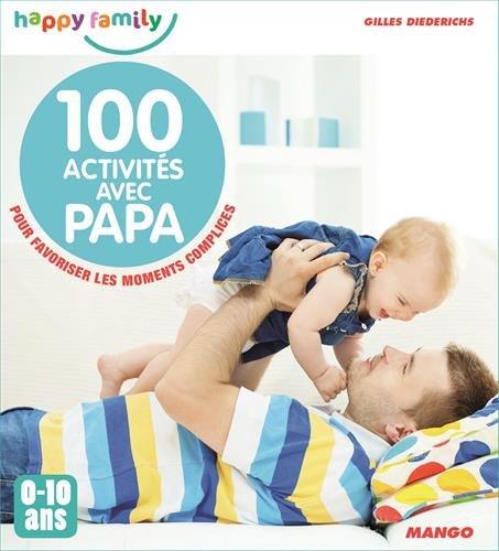 100 activités avec papa pour favoriser les moments complices : 0-10 ans