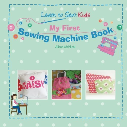 My First Sewing Machine Book: Learn To Sew Kids by Alison McNicol (14-Oct-2011) Paperback