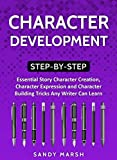 #5: Character Development: Step-by-Step | Essential Story Character Creation, Character Expression and Character Building Tricks Any Writer Can Learn (Writing Best Seller Book 5)
