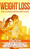 Weight Loss: The Ultimate Motivation Guide: Weight Loss, Health, Fitness and Nutrition - Lose Weight and Feel Great! (Motivation Guide, Fitness Motivation, ... To Lose Weight, How Motivation Wor)