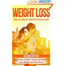 Weight Loss: The Ultimate Motivation Guide: Weight Loss, Health, Fitness and Nutrition - Lose Weight and Feel Great! (Motivation To Lose Weight, Fitness ... Fat, Feel Great, Weight Loss Solution)