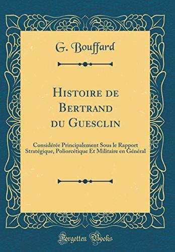 Histoire de Bertrand Du Guesclin: Consid'r'e Principalement Sous Le Rapport Strat'gique, Poliorc'tique Et Militaire En G'N'ral (Classic Reprint)