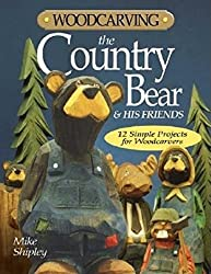 Woodcarving the Country Bear & His Friends: 12 Simple Projects for Woodcarvers by Mike Shipley (2004-05-01)
