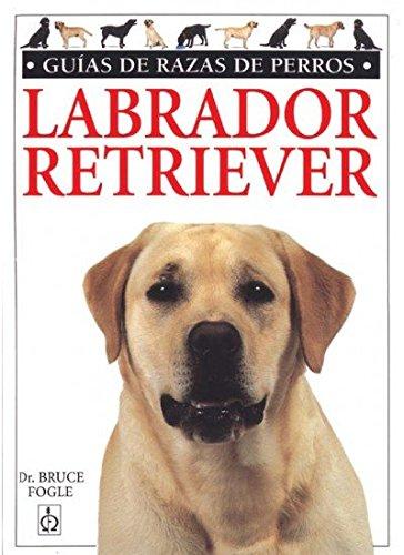 LABRADOR RETRIEVER.GUIAS RAZAS DE PERROS (GUIAS DEL NATURALISTA-ANIMALES DOMESTICOS-PERROS)