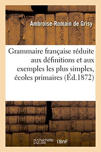 Grammaire française réduite aux définitions et aux exemples les plus simples,: à l'usage des écoles primaires