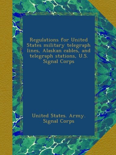 Regulations for United States military telegraph lines, Alaskan cables, and telegraph stations, U.S. Signal Corps -