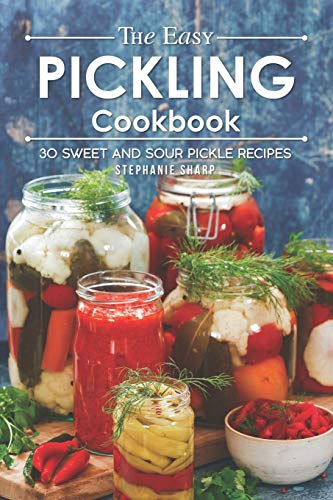 The Easy Pickling Cookbook: 30 Sweet and Sour Pickle Recipes