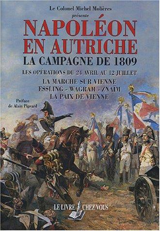 Napoléon en autriche : La campagne de 1809 - Les opérations du 24 avril au 12 juillet, la marche sur Vienne - Essling, Wagram, Znaïm - La paix de Vienne par Michel Molières