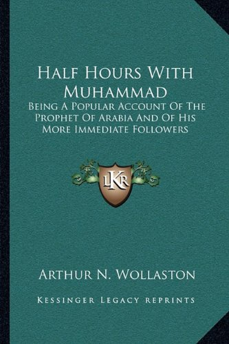 Half Hours with Muhammad: Being a Popular Account of the Prophet of Arabia and of His More Immediate Followers