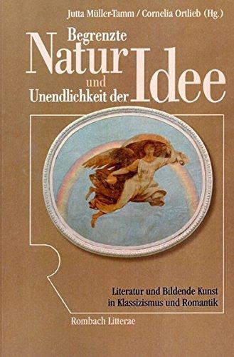 Begrenzte Natur und Unendlichkeit der Idee. Literatur und Bildende Kunst in Klassizismus und Romantik (Rombach Litterae)