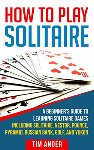 How To Play Solitaire: A Beginner's Guide to Learning Solitaire Games including Solitaire, Nestor, Pounce, Pyramid, Russian Bank, Golf, and Yukon (English Edition) (Solitaire Spiel Golf)