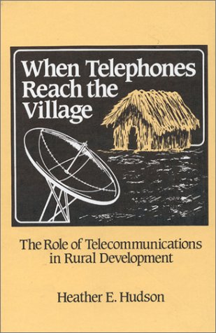 When Telephones Reach the Village: The Role of Telecommunication in Rural Development: Telecommunications and Rural Development (Communication, Culture, & Information Studies)