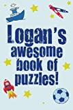 Logan's Awesome Book Of Puzzles!: Children's puzzle book containing 20 unique personalised puzzles as well as 20 other fun puzzles