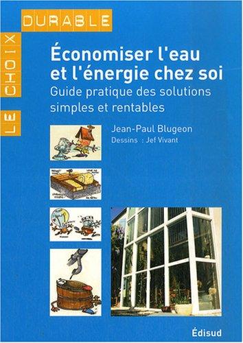 Economiser l'eau et l'énergie chez soi : Guide pratique des solutions simples et rentables par Jean-Paul Blugeon
