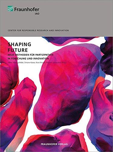 Shaping Future.: Neue Methoden für Partizipation in Forschung und Innovation.