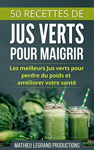 50 Recettes de Smoothies et Jus Verts pour Perdre du Poids et Maigrir: Les meilleurs Jus Verts pour perdre du poids et améliorer votre santé