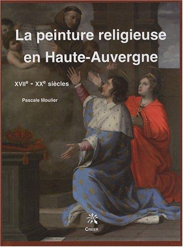 La peinture religieuse en Haute-Auvergne : XVIIe-XXe siècles par Pascale Moulier