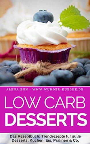 Low Carb Desserts ohne Zucker: Das Kochbuch für Trendrezepte für Desserts, Kuchen, Eis, Pralinen & Co. - Mit Bonuskapitel aus dem Bestseller LOW CARB KUCHEN (Genussvoll abnehmen mit Low Carb 7)