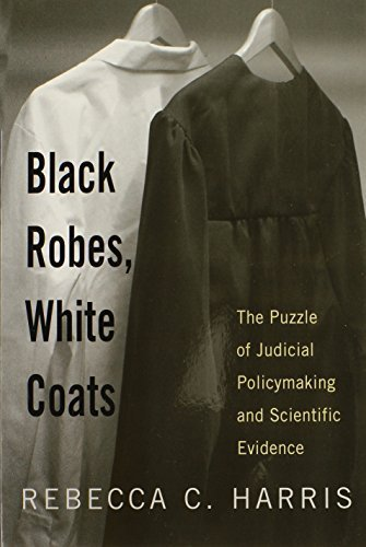 Black Robes, White Coats: The Puzzle of Judicial Policymaking and Scientific Evidence by Professor Rebecca C. Harris (2008-09-18)