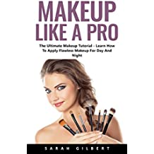 Makeup Like A Pro : The Ultimate Makeup Tutorial - Learn How To Apply Flawless Makeup For Day And Night! (English Edition)