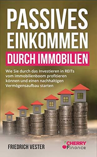 Passives Einkommen durch Immobilien: Wie Sie durch das Investieren in REITs vom Immobilienboom profitieren können und einen nachhaltigen ... Immobilien und Aktien für Einsteiger, Band 4)