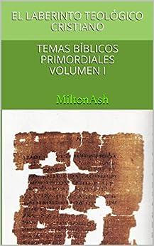 El laberinto teológico cristiano: Temas bíblicos primordiales Volumen I de [MiltonAsh]