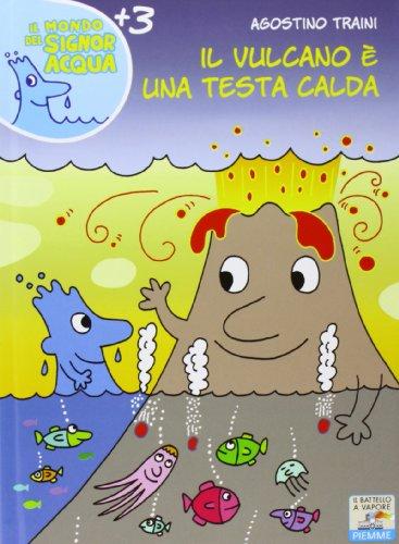 Il vulcano è una testa calda. Ediz. illustrata (Il batt. a vap. Il mondo del signor Acqua) por Agostino Traini