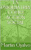 LA PSIQUIATRÍA COMO ACCIÓN SOCIAL