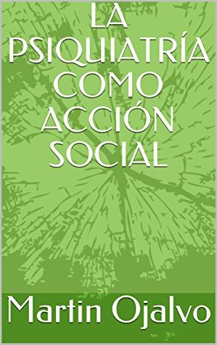 LA PSIQUIATRÍA COMO ACCIÓN SOCIAL por Martin  Ojalvo