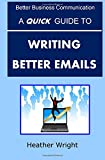 A Quick Guide to Writing Better Emails (Better Business Communication)