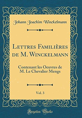 Lettres Familieres de M. Winckelmann, Vol. 3: Contenant Les Oeuvres de M. Le Chevalier Mengs (Classic Reprint)