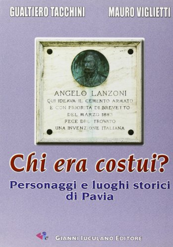 Chi era costui? Personaggi e luoghi storici di Pavia