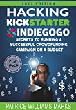 Hacking Kickstarter, Indiegogo: How to Raise Big Bucks in 30 Days: Secrets to Running a Successful Crowdfunding Campaign on a Budget (2015 Edition) by Patrice Williams Marks
