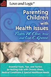 Parenting Children With Health Issues: Essential Tools, Tips, and Tactics for Raising Kids With Chronic Illness, Medical Conditions & Special Healthcare Needs